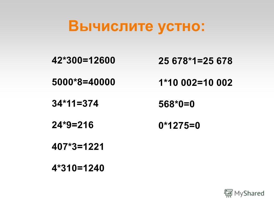 Вычислите устно: 42*300=12600 5000*8=40000 34*11=374 24*9=216 407*3=1221 4*310=1240 25 678*1=25 678 1*10 002=10 002 568*0=0 0*1275=0