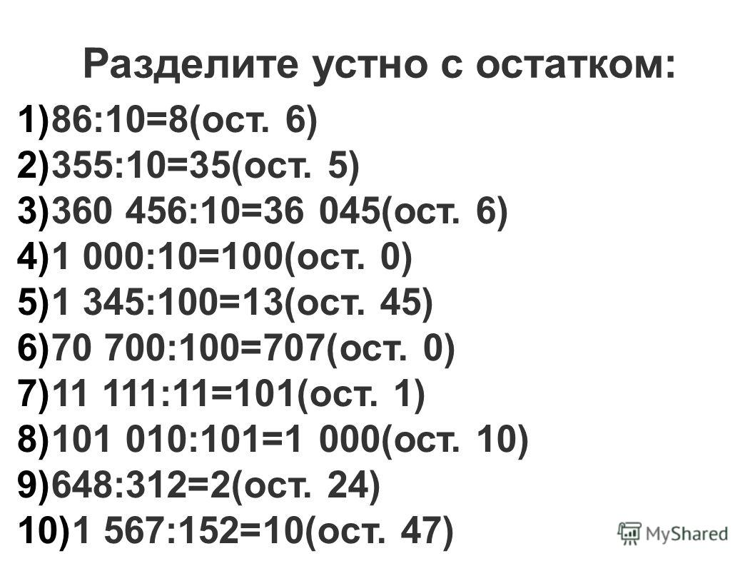 Разделите устно с остатком: 1) 86:10=8(ост. 6) 2) 355:10=35(ост. 5) 3) 360 456:10=36 045(ост. 6) 4) 1 000:10=100(ост. 0) 5) 1 345:100=13(ост. 45) 6) 70 700:100=707(ост. 0) 7) 11 111:11=101(ост. 1) 8) 101 010:101=1 000(ост. 10) 9) 648:312=2(ост. 24) 1