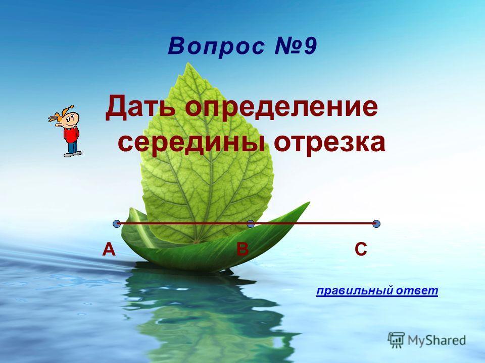 Вопрос 9 Дать определение середины отрезка CBA правильный ответ