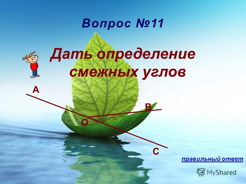 Вопрос 11 Дать определение смежных углов A B O C правильный ответ