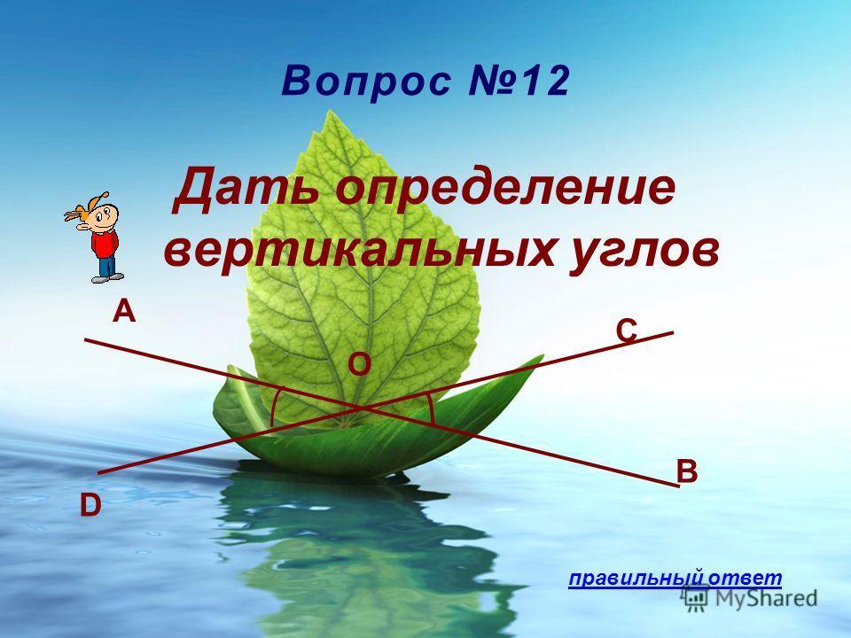 Вопрос 12 Дать определение вертикальных углов D A B C O правильный ответ