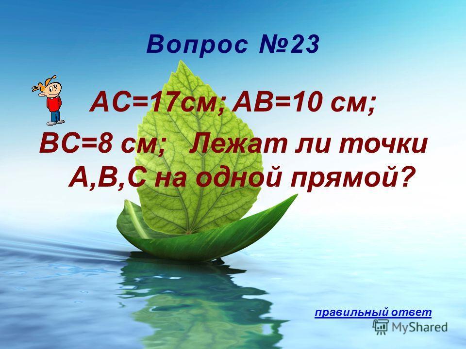 Вопрос 23 AC=17см; AB=10 см; BC=8 см; Лежат ли точки A,B,C на одной прямой? правильный ответ