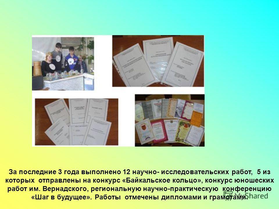 За последние 3 года выполнено 12 научно- исследовательских работ, 5 из которых отправлены на конкурс «Байкальское кольцо», конкурс юношеских работ им. Вернадского, региональную научно-практическую конференцию «Шаг в будущее». Работы отмечены дипломам