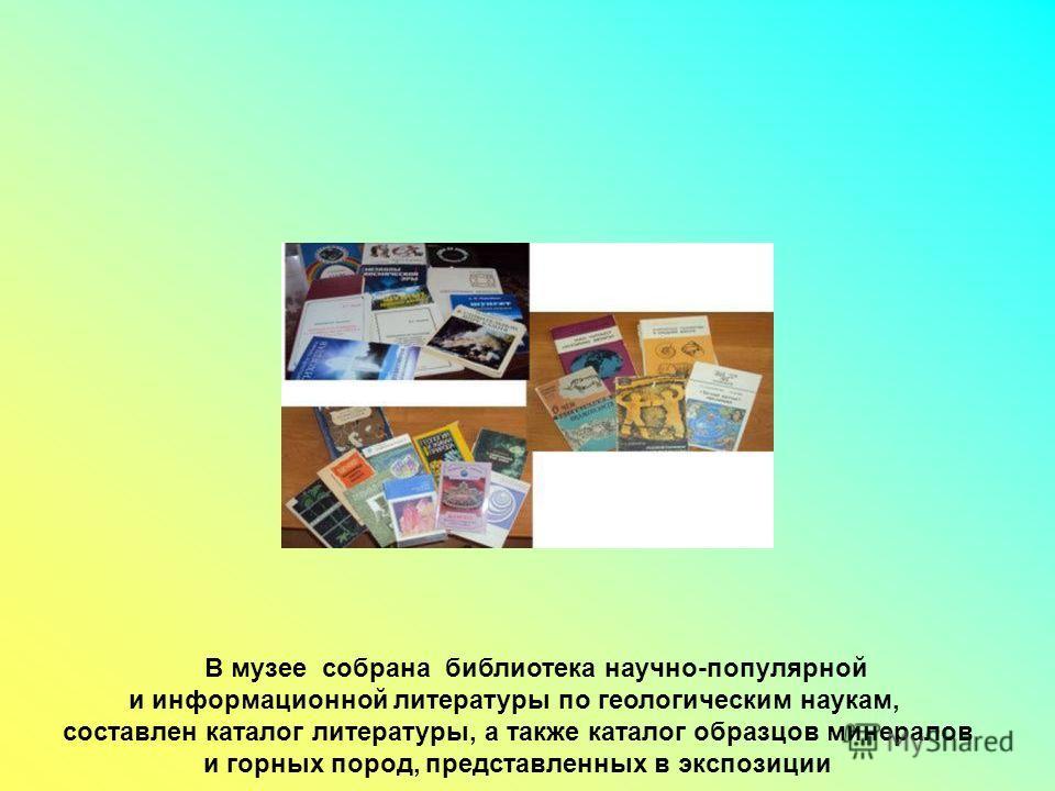 В музее собрана библиотека научно-популярной и информационной литературы по геологическим наукам, составлен каталог литературы, а также каталог образцов минералов и горных пород, представленных в экспозиции