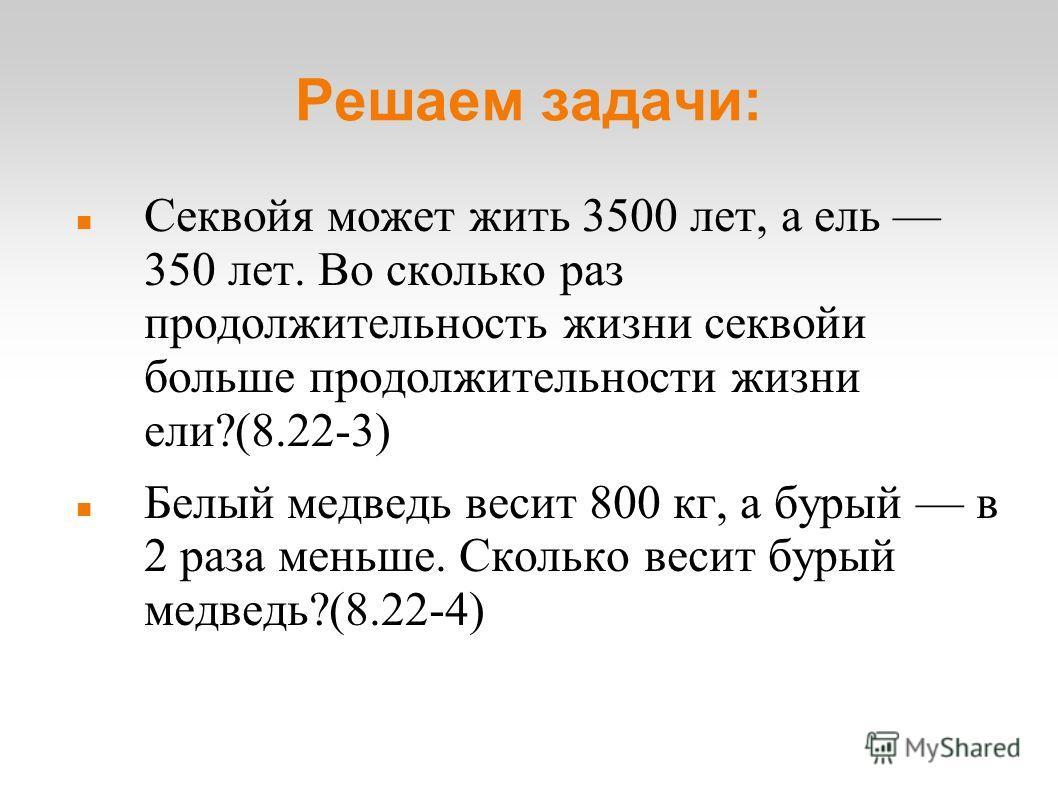 Решаем задачи: Секвойя может жить 3500 лет, а ель 350 лет. Во сколько раз продолжительность жизни секвойи больше продолжительности жизни ели?(8.22-3) Белый медведь весит 800 кг, а бурый в 2 раза меньше. Сколько весит бурый медведь?(8.22-4)