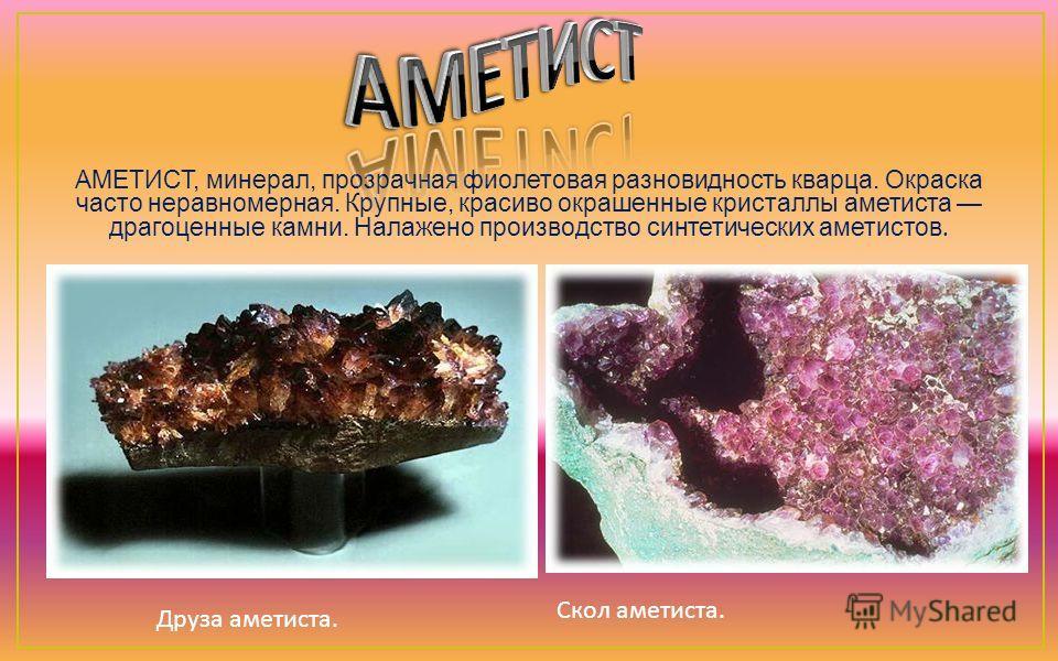 АМЕТИСТ, минерал, прозрачная фиолетовая разновидность кварца. Окраска часто неравномерная. Крупные, красиво окрашенные кристаллы аметиста драгоценные камни. Налажено производство синтетических аметистов. Друза аметиста. Скол аметиста.