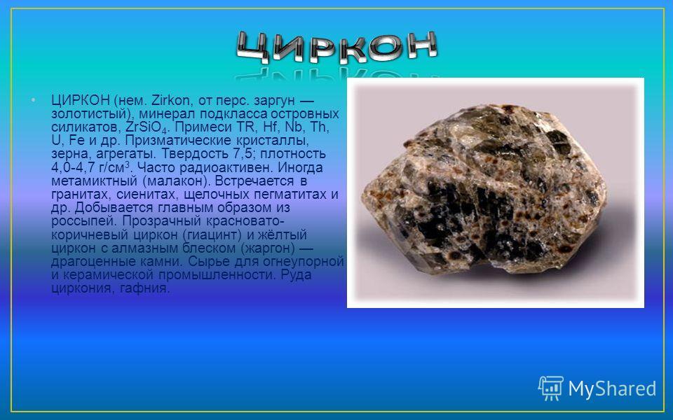 ЦИРКОН (нем. Zirkon, от перс. заргун золотистый), минерал подкласса островных силикатов, ZrSiO 4. Примеси TR, Hf, Nb, Th, U, Fe и др. Призматические кристаллы, зерна, агрегаты. Твердость 7,5; плотность 4,0-4,7 г/см 3. Часто радиоактивен. Иногда метам
