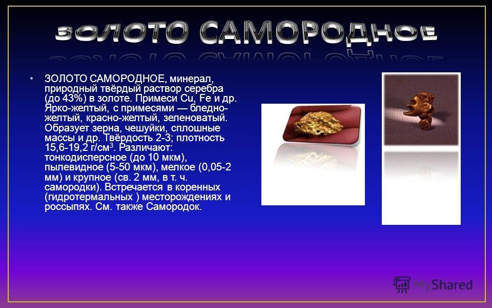 ЗОЛОТО САМОРОДНОЕ, минерал, природный твёрдый раствор серебра (до 43%) в золоте. Примеси Cu, Fe и др. Ярко-желтый, с примесями бледно- желтый, красно-желтый, зеленоватый. Образует зерна, чешуйки, сплошные массы и др. Твёрдость 2-3; плотность 15,6-19,