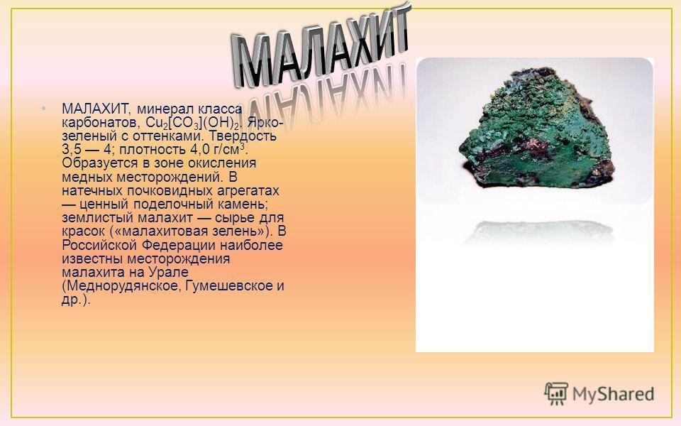 МАЛАХИТ, минерал класса карбонатов, Cu 2 [CO 3 ](OH) 2. Ярко- зеленый с оттенками. Твердость 3,5 4; плотность 4,0 г/см 3. Образуется в зоне окисления медных месторождений. В натечных почковидных агрегатах ценный поделочный камень; землистый малахит с