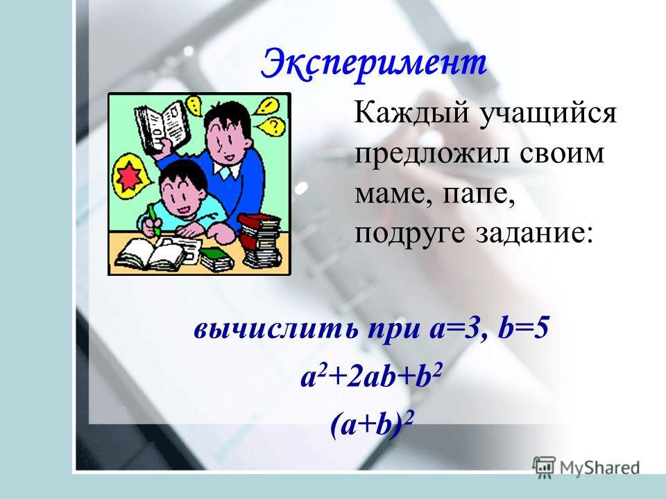 Эксперимент Каждый учащийся предложил своим маме, папе, подруге задание: вычислить при a=3, b=5 a 2 +2аb+b 2 (а+b) 2