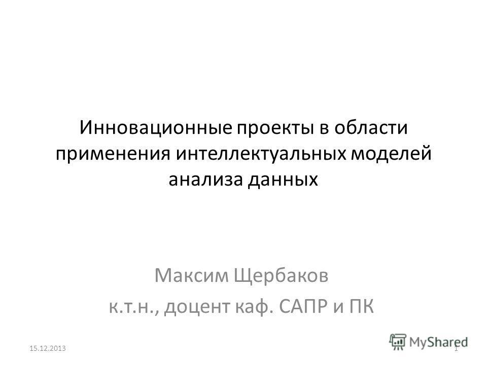 Инновационные проекты в области применения интеллектуальных моделей анализа данных Максим Щербаков к.т.н., доцент каф. САПР и ПК 15.12.20131