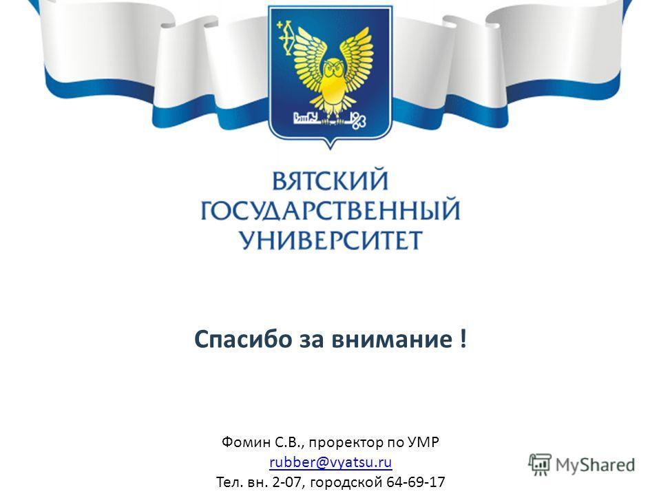 Спасибо за внимание ! Фомин С.В., проректор по УМР rubber@vyatsu.ru Тел. вн. 2-07, городской 64-69-17