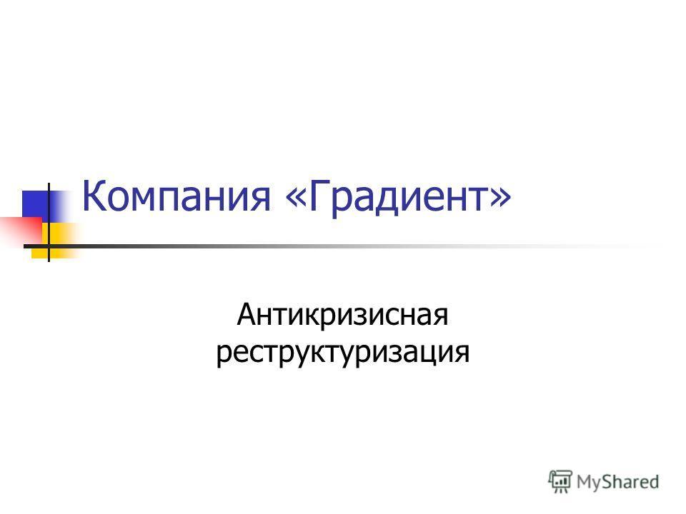 Компания «Градиент» Антикризисная реструктуризация