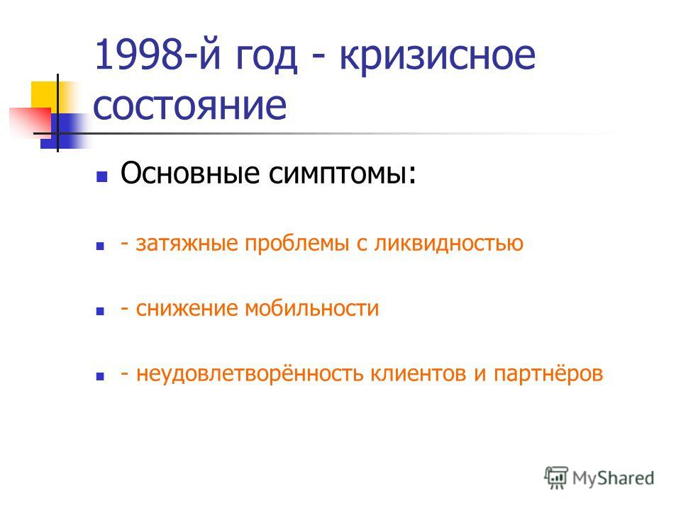 1998-й год - кризисное состояние Основные симптомы: - затяжные проблемы с ликвидностью - снижение мобильности - неудовлетворённость клиентов и партнёров