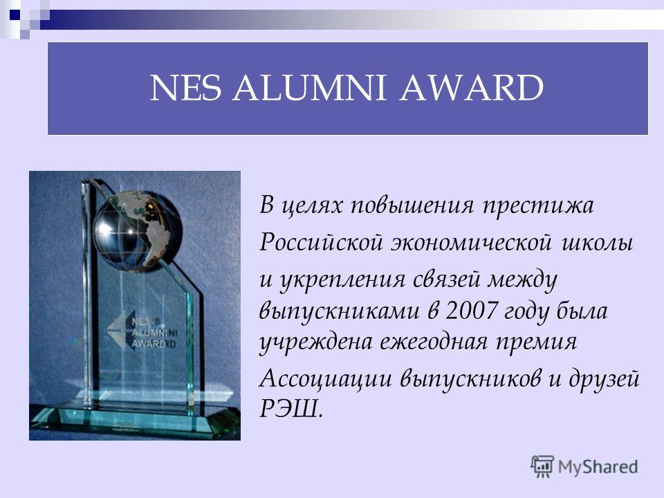 NES ALUMNI AWARD В целях повышения престижа Российской экономической школы и укрепления связей между выпускниками в 2007 году была учреждена ежегодная премия Ассоциации выпускников и друзей РЭШ.