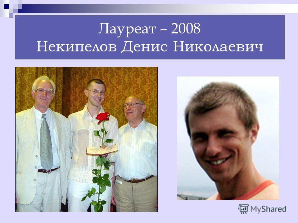 Лауреат – 2008 Некипелов Денис Николаевич
