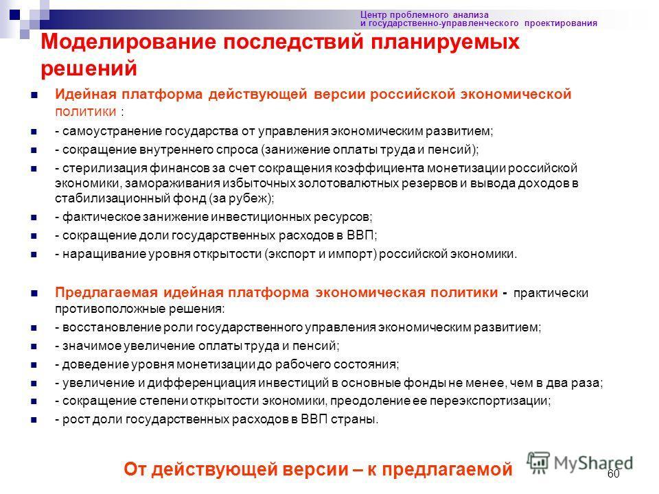 60 Идейная платформа действующей версии российской экономической политики : - самоустранение государства от управления экономическим развитием; - сокращение внутреннего спроса (занижение оплаты труда и пенсий); - стерилизация финансов за счет сокраще