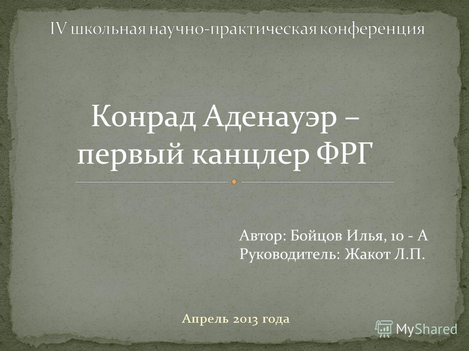 Апрель 2013 года Автор: Бойцов Илья, 10 - А Руководитель: Жакот Л.П. Конрад Аденауэр – первый канцлер ФРГ