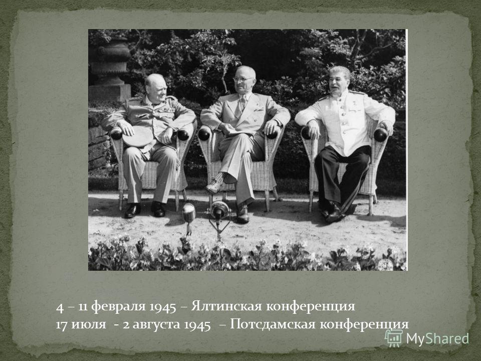 4 – 11 февраля 1945 – Ялтинская конференция 17 июля - 2 августа 1945 – Потсдамская конференция