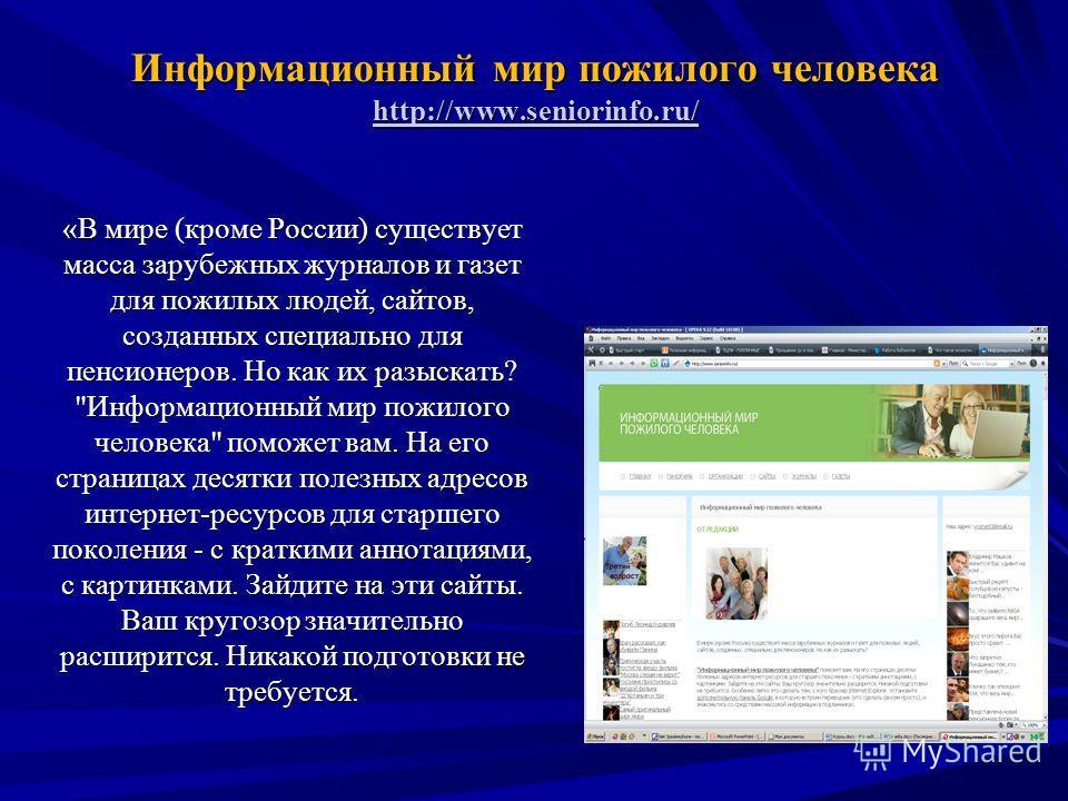 Информационный мир пожилого человека http://www.seniorinfo.ru/ http://www.seniorinfo.ru/ «В мире (кроме России) существует масса зарубежных журналов и газет для пожилых людей, сайтов, созданных специально для пенсионеров. Но как их разыскать?