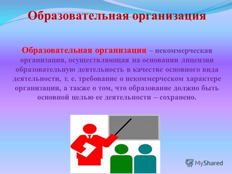 Образовательная организация Образовательная организация – некоммерческая организация, осуществляющая на основании лицензии образовательную деятельность в качестве основного вида деятельности, т. е. требование о некоммерческом характере организации, а
