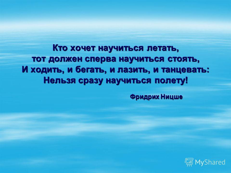 Кто хочет научиться летать, тот должен сперва научиться стоять, И ходить, и бегать, и лазить, и танцевать: Нельзя сразу научиться полету! Фридрих Ницше