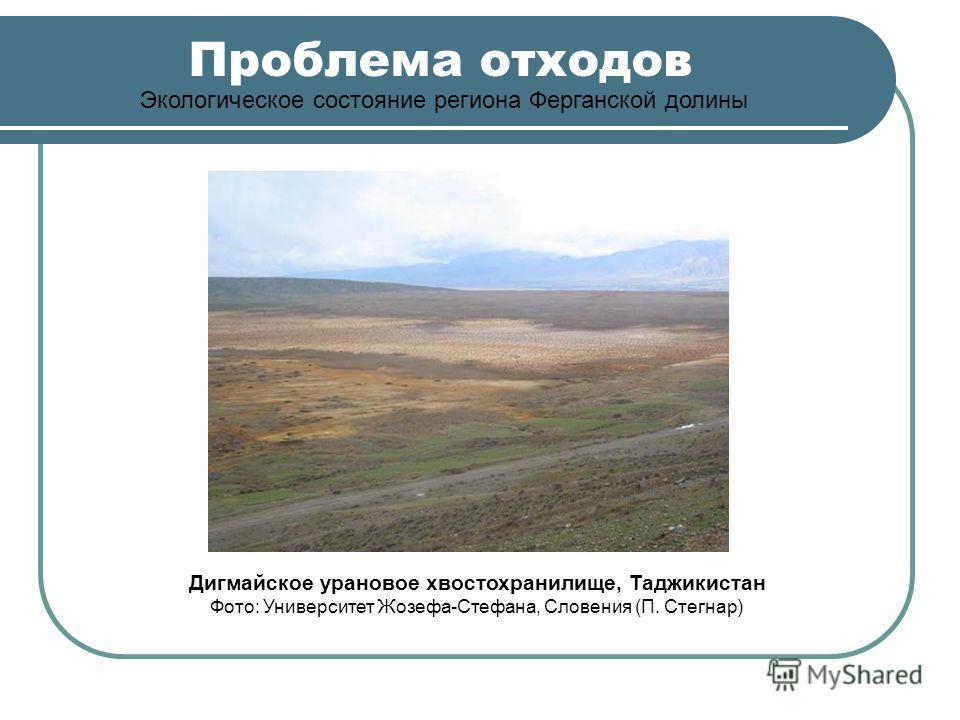 Проблема отходов Экологическое состояние региона Ферганской долины Дигмайское урановое хвостохранилище, Таджикистан Фото: Университет Жозефа-Стефана, Словения (П. Стегнар)