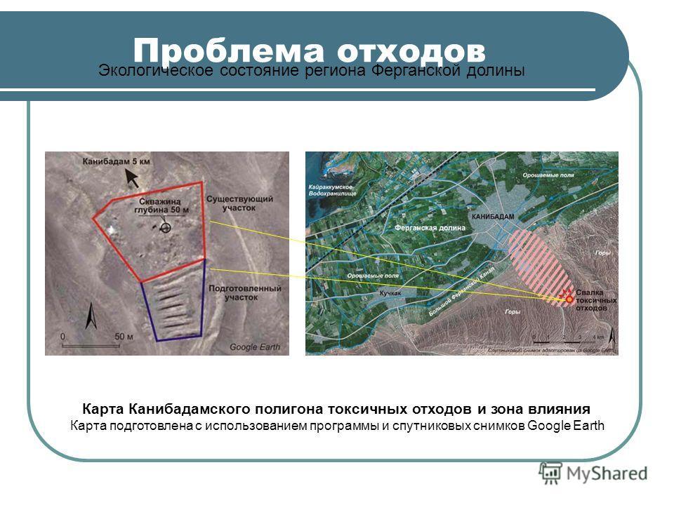 Проблема отходов Экологическое состояние региона Ферганской долины Карта Канибадамского полигона токсичных отходов и зона влияния Карта подготовлена с использованием программы и спутниковых снимков Google Earth