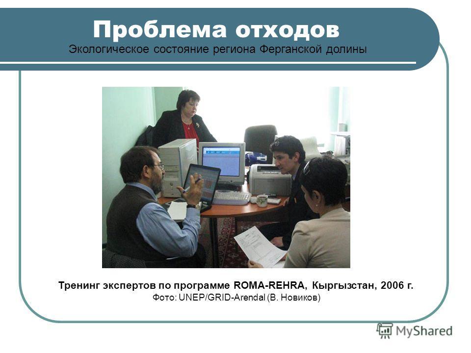 Проблема отходов Экологическое состояние региона Ферганской долины Тренинг экспертов по программе ROMA-REHRA, Кыргызстан, 2006 г. Фото: UNEP/GRID-Arendal (В. Новиков)