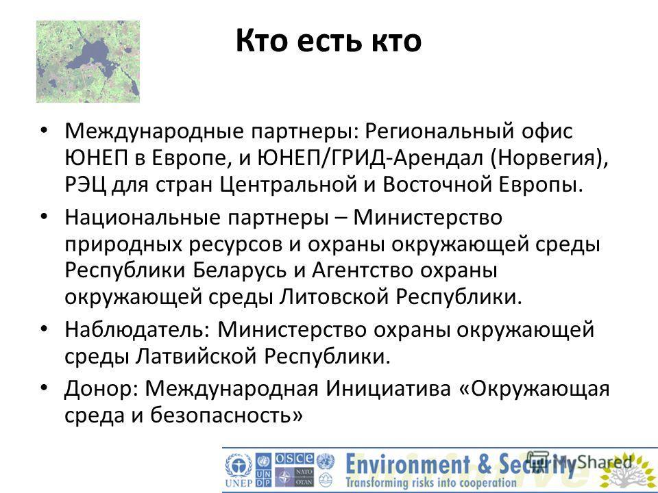 Кто есть кто Международные партнеры: Региональный офис ЮНЕП в Европе, и ЮНЕП/ГРИД-Арендал (Норвегия), РЭЦ для стран Центральной и Восточной Европы. Национальные партнеры – Министерство природных ресурсов и охраны окружающей среды Республики Беларусь
