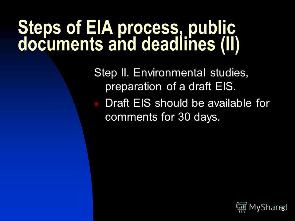 6 Steps of EIA process, public documents and deadlines (II) Step II. Environmental studies, preparation of a draft EIS. Draft EIS should be available for comments for 30 days.