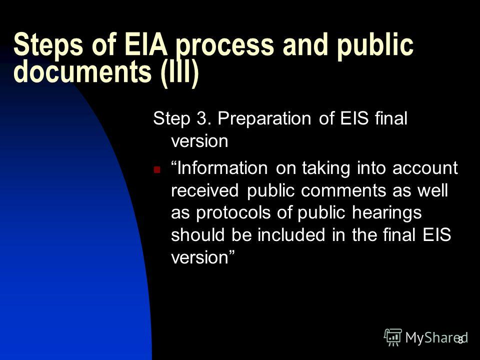 8 Steps of EIA process and public documents (III) Step 3. Preparation of EIS final version Information on taking into account received public comments as well as protocols of public hearings should be included in the final EIS version