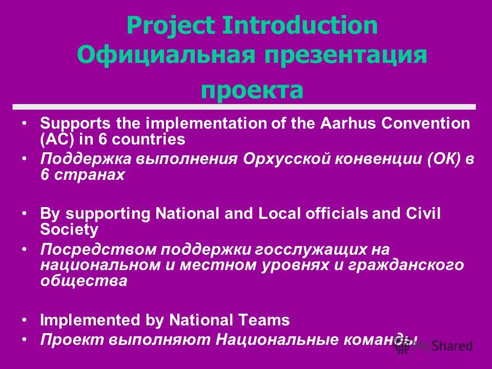 Project Introduction Официальная презентация проекта Supports the implementation of the Aarhus Convention (AC) in 6 countries Поддержка выполнения Орхусской конвенции (ОК) в 6 странах By supporting National and Local officials and Civil Society Посре