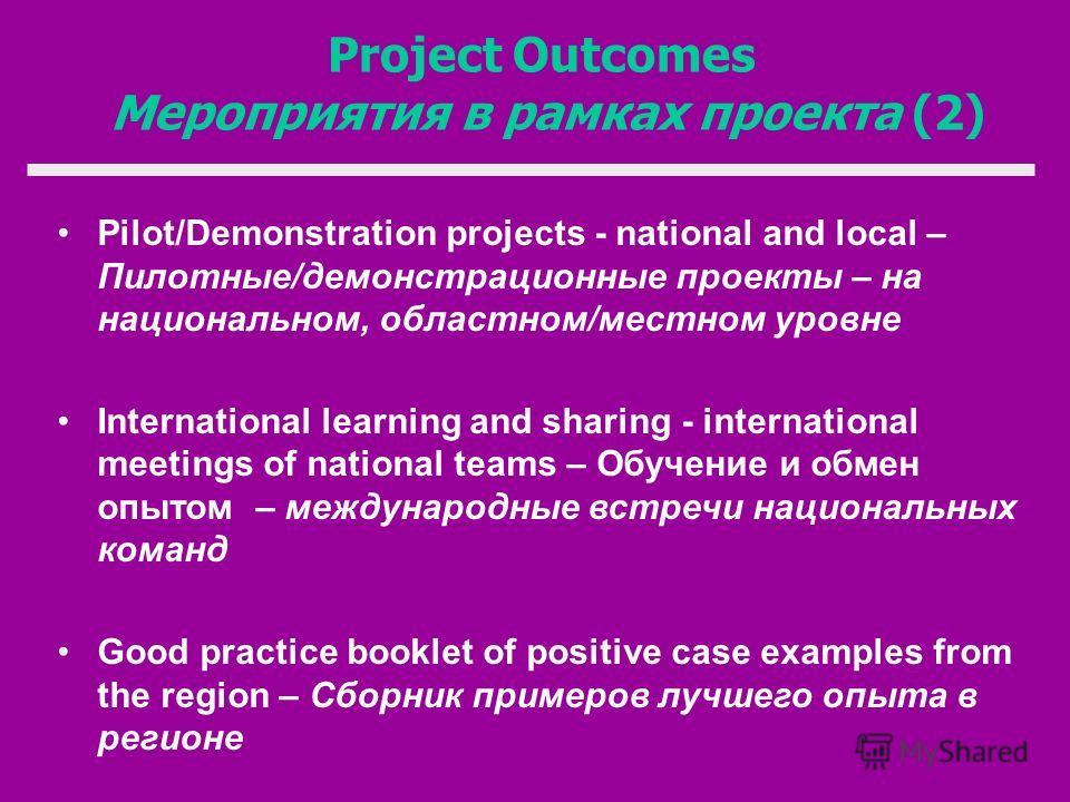 Project Outcomes Мероприятия в рамках проекта (2) Pilot/Demonstration projects - national and local – Пилотные/демонстрационные проекты – на национальном, областном/местном уровне International learning and sharing - international meetings of nationa