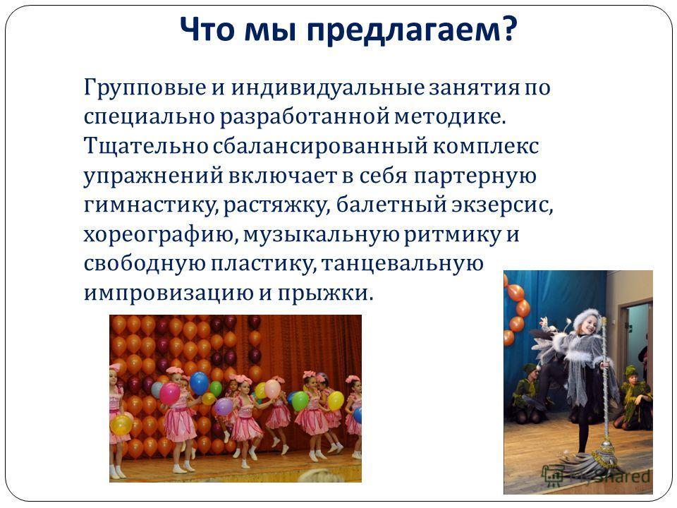 Что мы предлагаем ? Групповые и индивидуальные занятия по специально разработанной методике. Тщательно сбалансированный комплекс упражнений включает в себя партерную гимнастику, растяжку, балетный экзерсис, хореографию, музыкальную ритмику и свободну