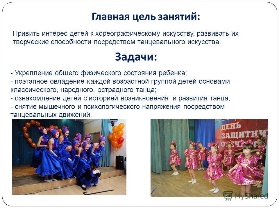 Главная цель занятий : Задачи : Привить интерес детей к хореографическому искусству, развивать их творческие способности посредством танцевального искусства. - Укрепление общего физического состояния ребенка; - поэтапное овладение каждой возрастной г
