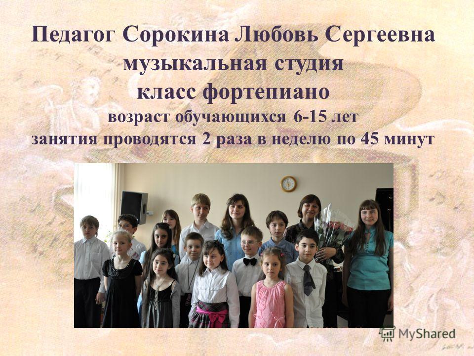 Педагог Сорокина Любовь Сергеевна музыкальная студия класс фортепиано возраст обучающихся 6-15 лет занятия проводятся 2 раза в неделю по 45 минут