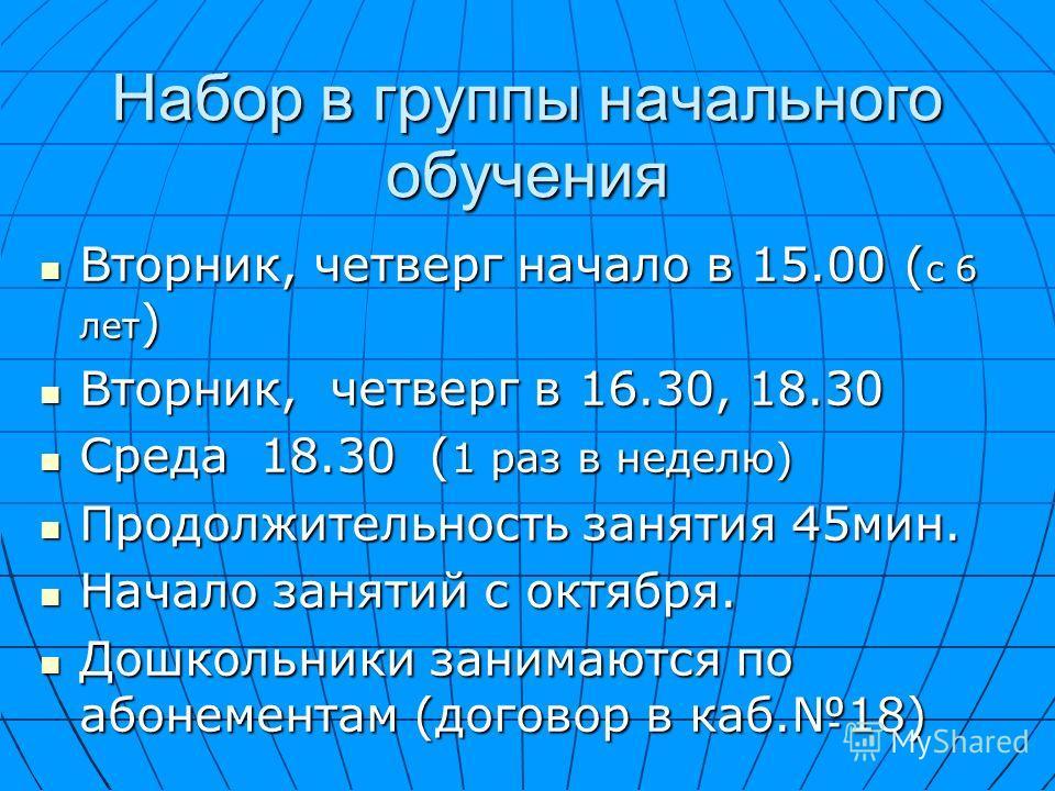 Набор в группы начального обучения Вторник, четверг начало в 15.00 ( с 6 лет ) Вторник, четверг начало в 15.00 ( с 6 лет ) Вторник, четверг в 16.30, 18.30 Вторник, четверг в 16.30, 18.30 Среда 18.30 ( 1 раз в неделю) Среда 18.30 ( 1 раз в неделю) Про