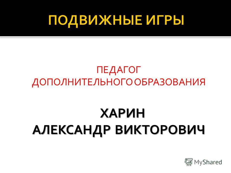 ПЕДАГОГ ДОПОЛНИТЕЛЬНОГО ОБРАЗОВАНИЯХАРИН АЛЕКСАНДР ВИКТОРОВИЧ