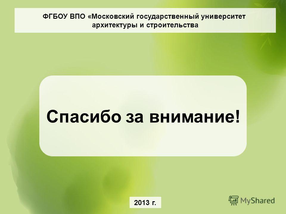 ФГБОУ ВПО «Московский государственный университет архитектуры и строительства Спасибо за внимание! 2013 г.