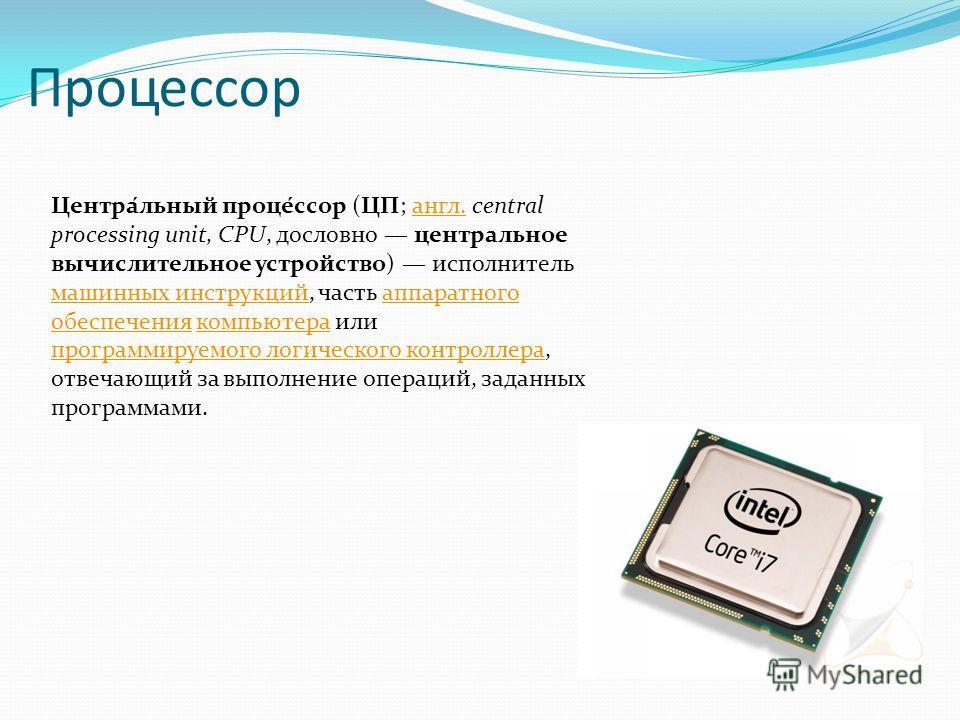 Процессор Центра́льный проце́ссор (ЦП; англ. central processing unit, CPU, дословно центральное вычислительное устройство) исполнитель машинных инструкций, часть аппаратного обеспечения компьютера или программируемого логического контроллера, отвечаю