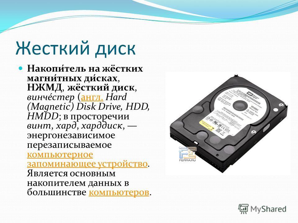 Жесткий диск Накопи́тель на жёстких магни́тных ди́сках, НЖМД, жёсткий диск, винче́стер (англ. Hard (Magnetic) Disk Drive, HDD, HMDD; в просторечии винт, хард, харддиск, энергонезависимое перезаписываемое компьютерное запоминающее устройство. Является
