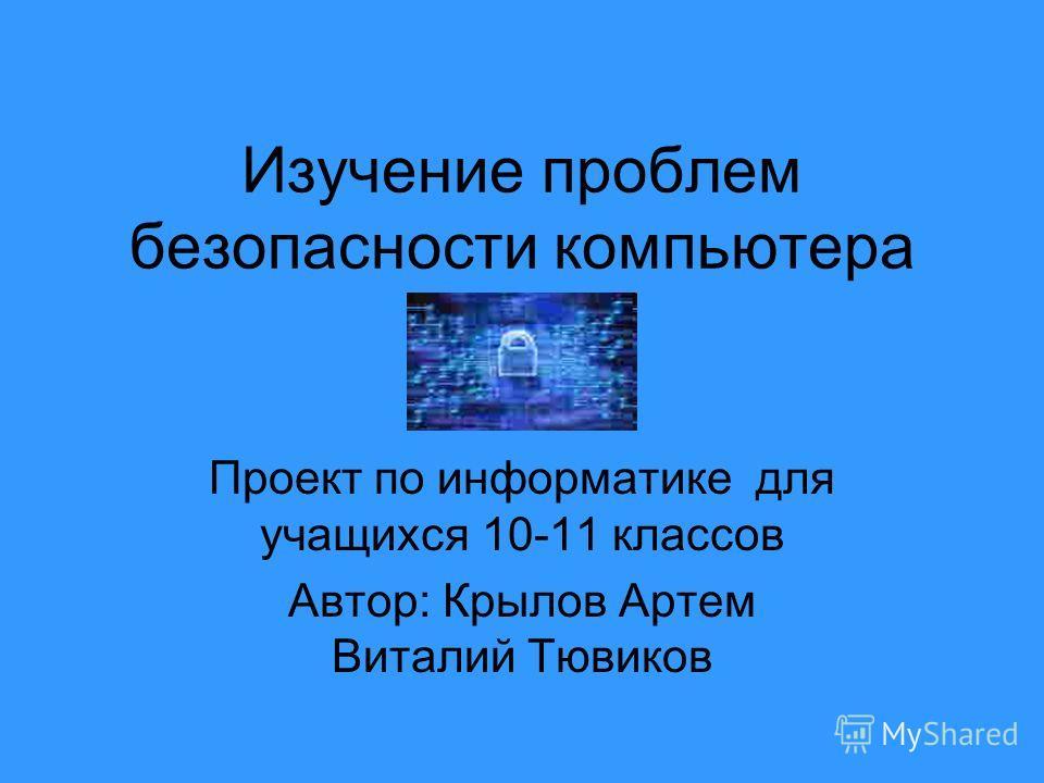 Изучение проблем безопасности компьютера Проект по информатике для учащихся 10-11 классов Автор: Крылов Артем Виталий Тювиков