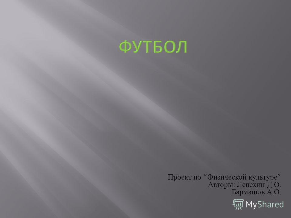 Проект по Физической культуре Авторы : Лепехин Д. О. Бармашов А. О.