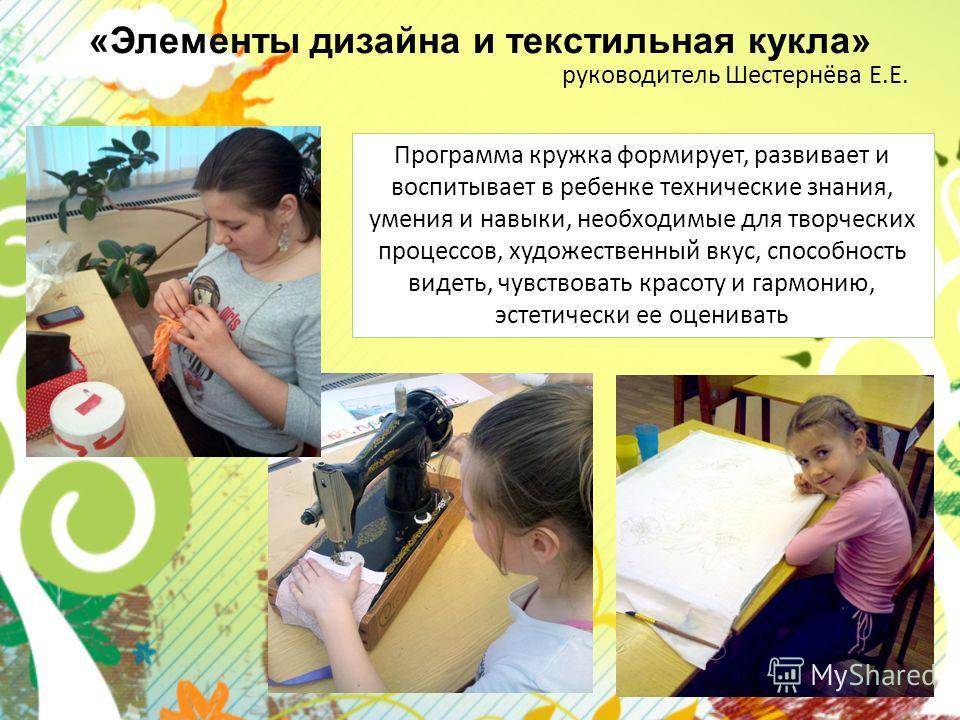 «Элементы дизайна и текстильная кукла» руководитель Шестернёва Е.Е. Программа кружка формирует, развивает и воспитывает в ребенке технические знания, умения и навыки, необходимые для творческих процессов, художественный вкус, способность видеть, чувс