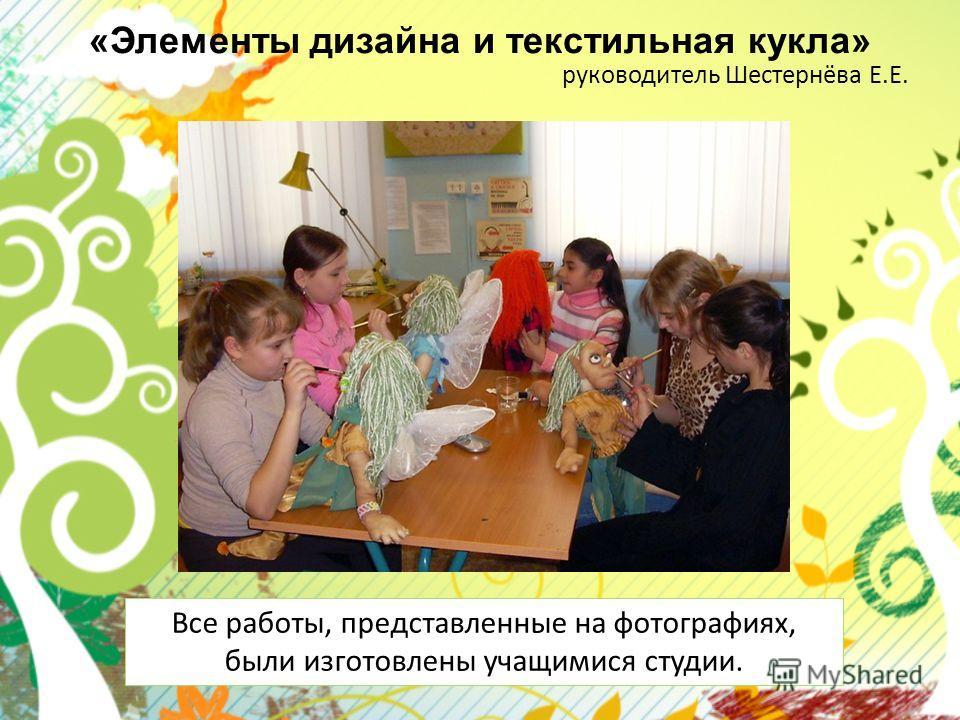 «Элементы дизайна и текстильная кукла» руководитель Шестернёва Е.Е. Все работы, представленные на фотографиях, были изготовлены учащимися студии.