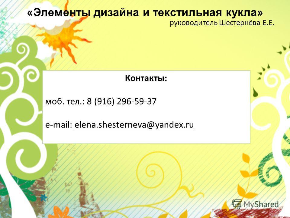 «Элементы дизайна и текстильная кукла» руководитель Шестернёва Е.Е. Контакты: моб. тел.: 8 (916) 296-59-37 e-mail: elena.shesterneva@yandex.ru