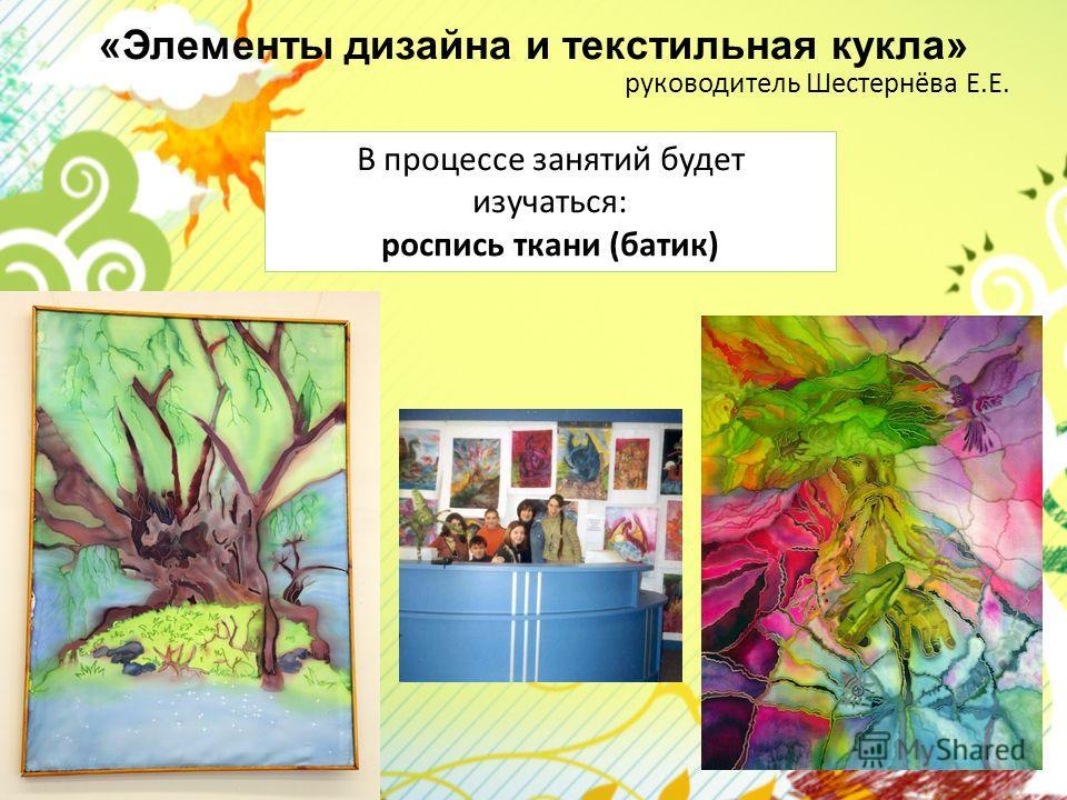«Элементы дизайна и текстильная кукла» руководитель Шестернёва Е.Е. В процессе занятий будет изучаться: роспись ткани (батик)