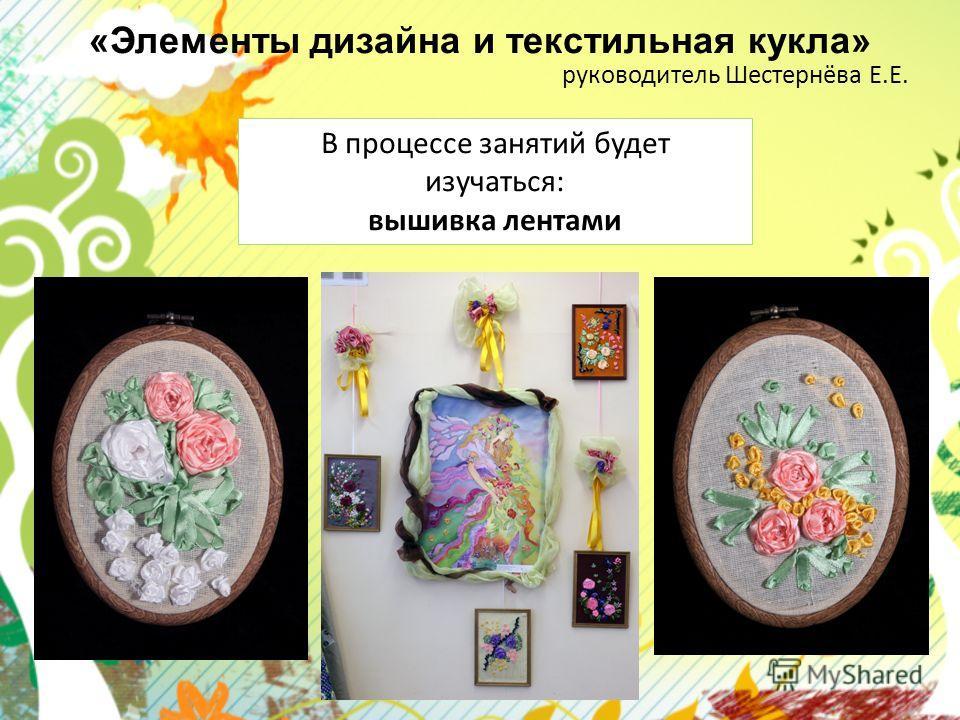«Элементы дизайна и текстильная кукла» руководитель Шестернёва Е.Е. В процессе занятий будет изучаться: вышивка лентами
