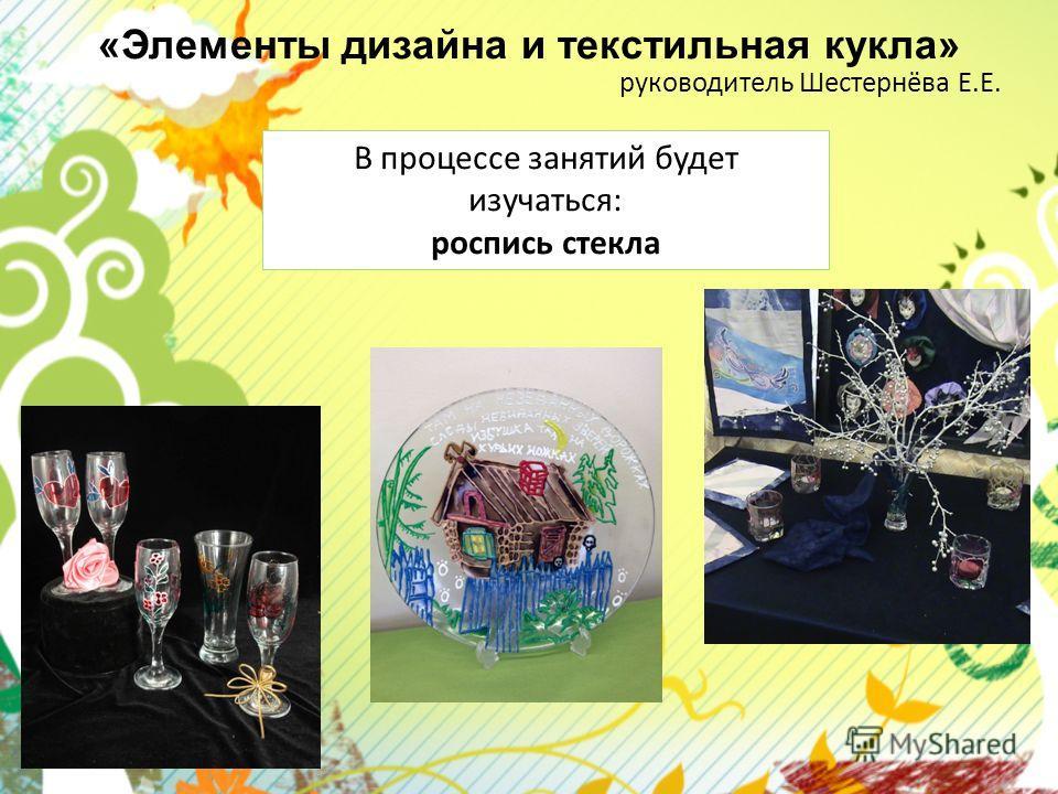 «Элементы дизайна и текстильная кукла» руководитель Шестернёва Е.Е. В процессе занятий будет изучаться: роспись стекла